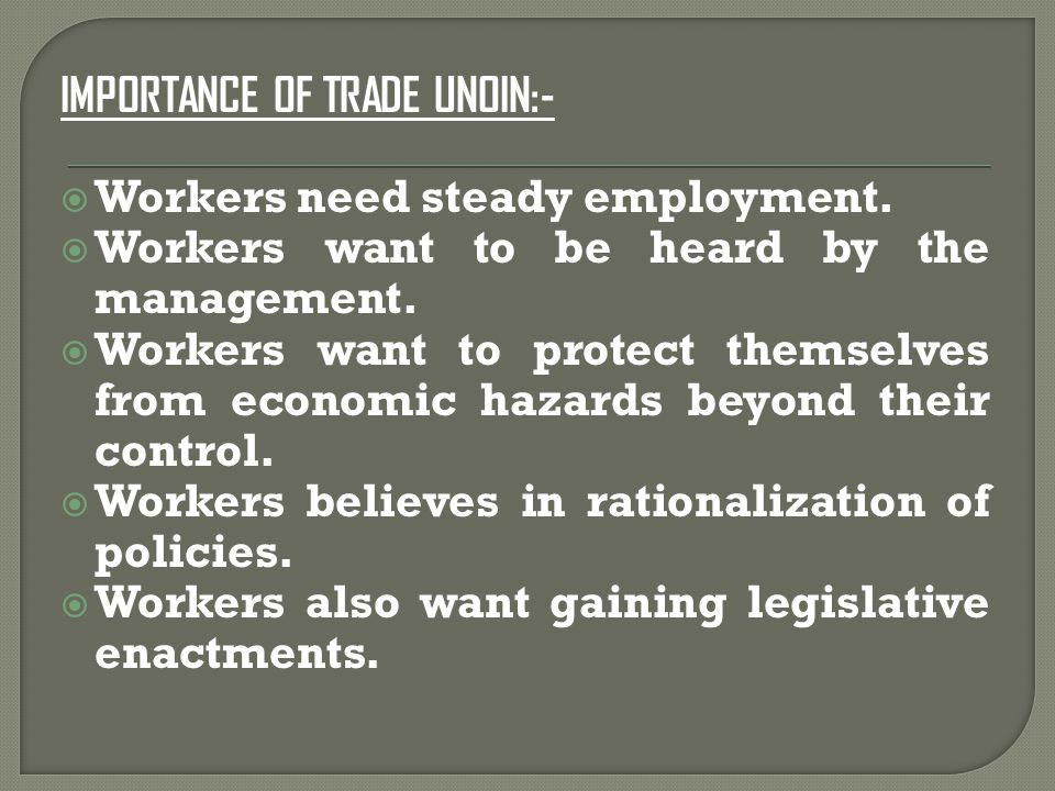 IMPORTANCE OF TRADE UNOIN:-  Workers need steady employment.