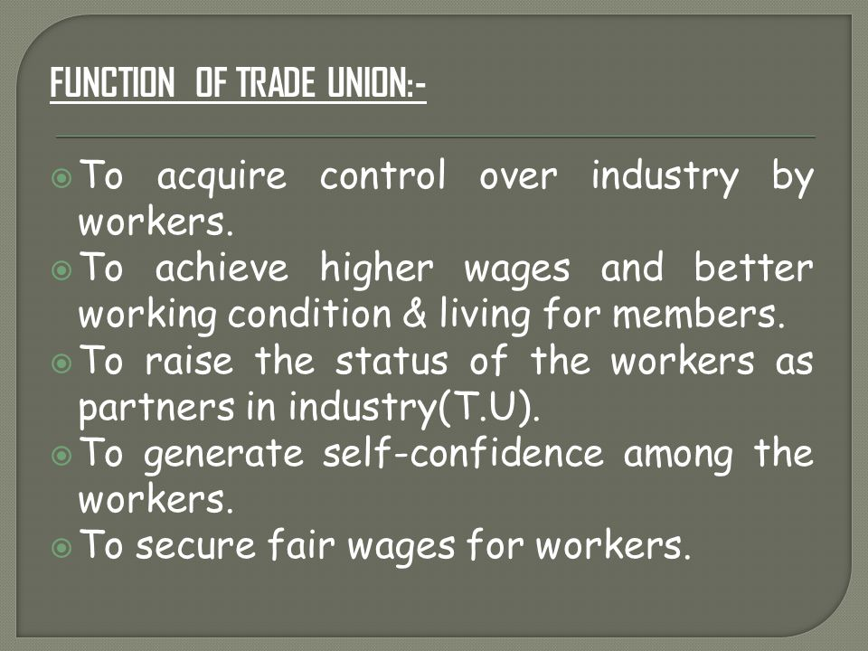 FUNCTION OF TRADE UNION:-  To acquire control over industry by workers.  To achieve higher wages and better working condition & living for members.
