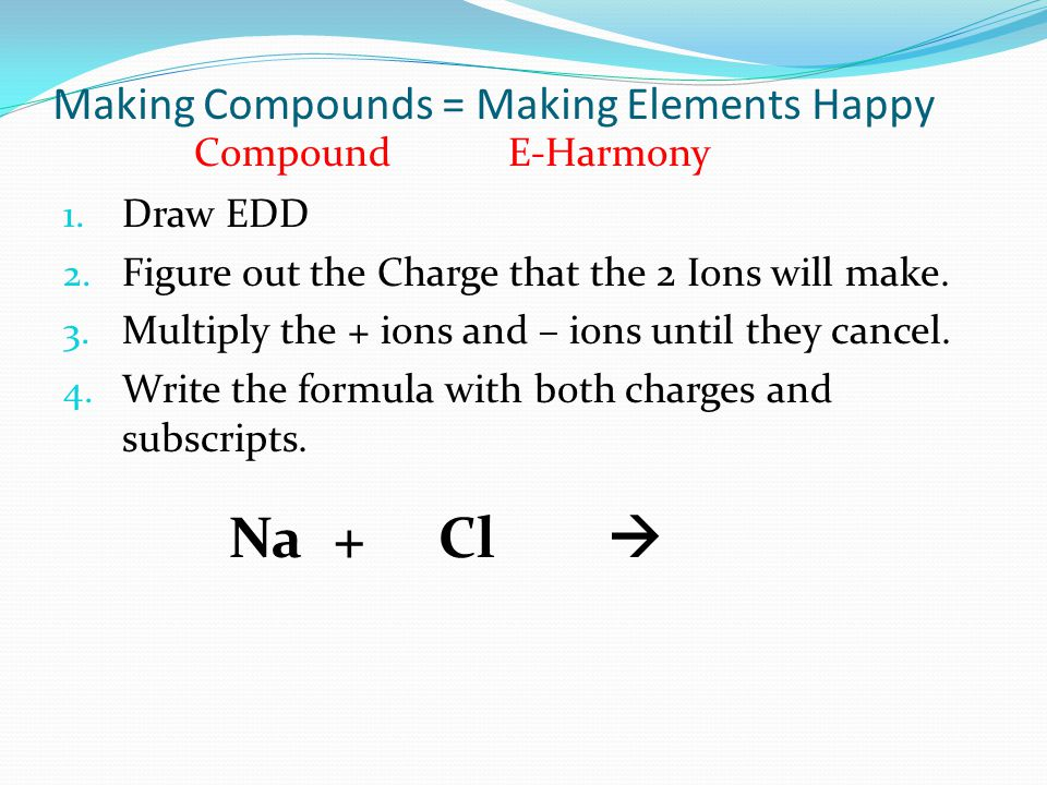 Making Compounds = Making Elements Happy 1. Draw EDD 2.