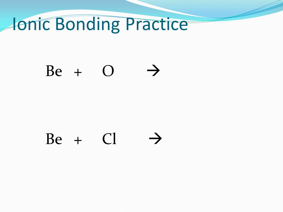 Ionic Bonding Practice Be+O  Be+Cl 