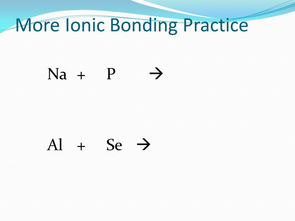 More Ionic Bonding Practice Na+P  Al+Se 