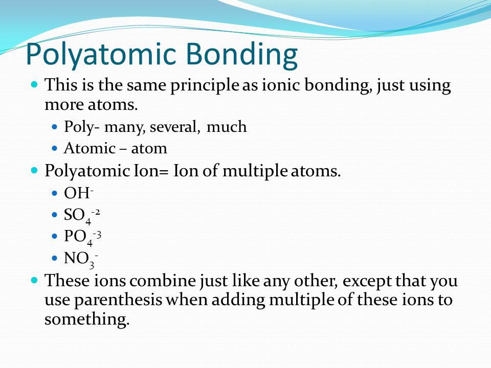 Polyatomic Bonding This is the same principle as ionic bonding, just using more atoms.