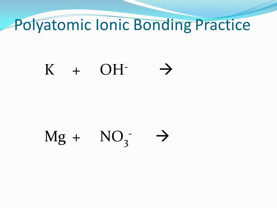 Polyatomic Ionic Bonding Practice K+OH -  Mg+NO 3 - 