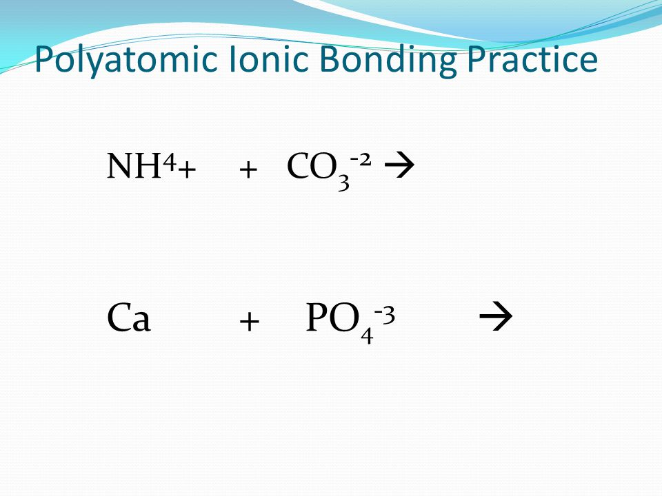 Polyatomic Ionic Bonding Practice NH 4 ++ CO 3 -2  Ca+PO 4 -3 