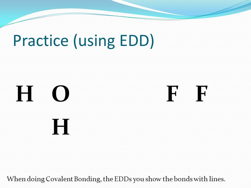 Practice (using EDD) H OF F H When doing Covalent Bonding, the EDDs you show the bonds with lines.