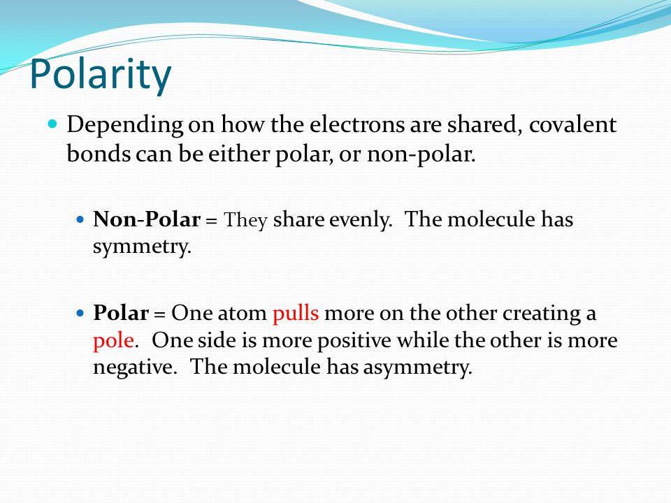 Depending on how the electrons are shared, covalent bonds can be either polar, or non-polar.