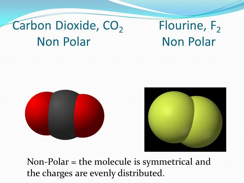 Carbon Dioxide, CO 2 Flourine, F 2 Non Polar Non Polar Non-Polar = the molecule is symmetrical and the charges are evenly distributed.