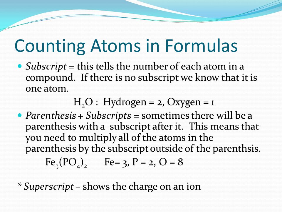 Counting Atoms in Formulas Subscript = this tells the number of each atom in a compound.
