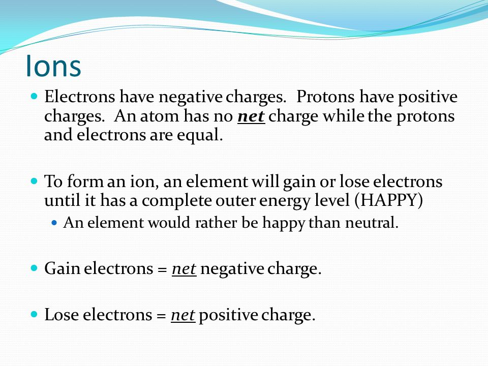 Ions Electrons have negative charges. Protons have positive charges.
