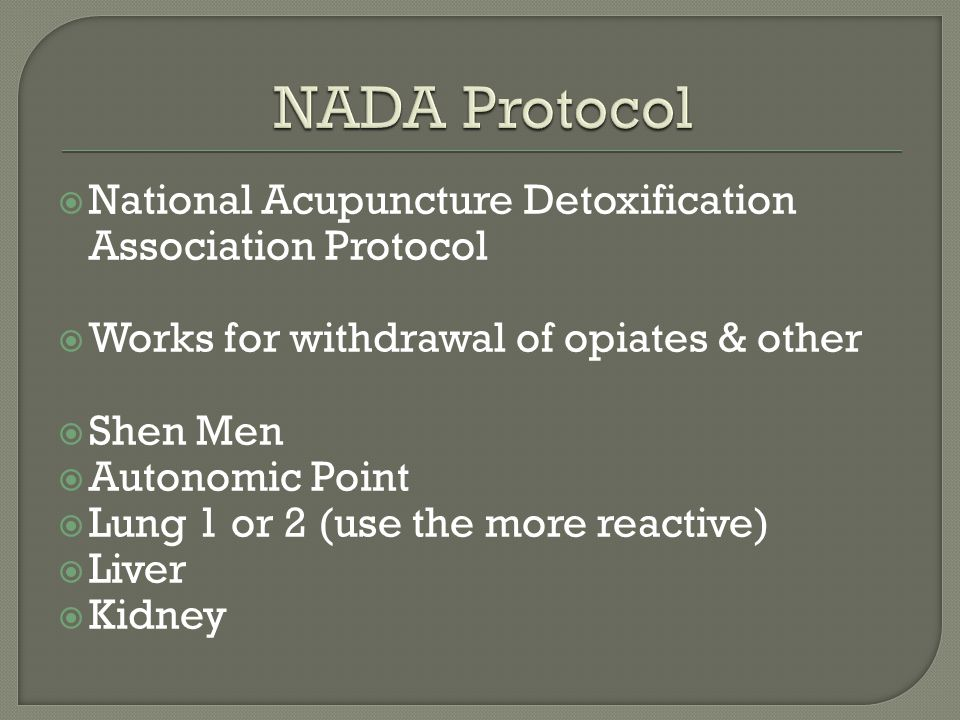  National Acupuncture Detoxification Association Protocol  Works for withdrawal of opiates & other  Shen Men  Autonomic Point  Lung 1 or 2 (use the more reactive)  Liver  Kidney