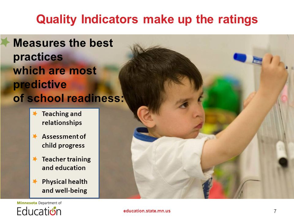 Quality Indicators make up the ratings education.state.mn.us 7 Measures the best practices which are most predictive of school readiness: Teaching and relationships Assessment of child progress Teacher training and education Physical health and well-being