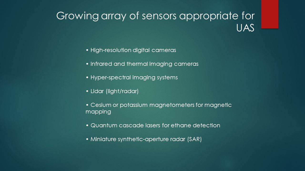 Growing array of sensors appropriate for UAS High-resolution digital cameras Infrared and thermal imaging cameras Hyper-spectral imaging systems Lidar (light/radar) Cesium or potassium magnetometers for magnetic mapping Quantum cascade lasers for ethane detection Miniature synthetic-aperture radar (SAR)