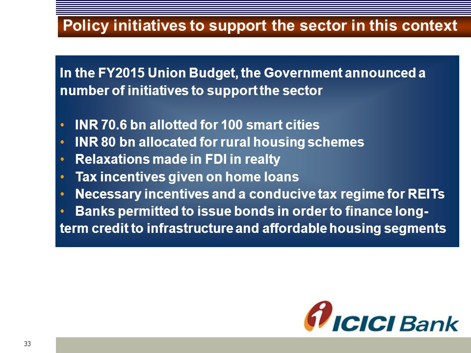 33 Policy initiatives to support the sector in this context In the FY2015 Union Budget, the Government announced a number of initiatives to support the sector INR 70.6 bn allotted for 100 smart cities INR 80 bn allocated for rural housing schemes Relaxations made in FDI in realty Tax incentives given on home loans Necessary incentives and a conducive tax regime for REITs Banks permitted to issue bonds in order to finance long- term credit to infrastructure and affordable housing segments