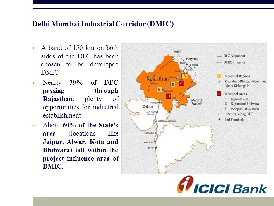 Delhi Mumbai Industrial Corridor (DMIC) A band of 150 km on both sides of the DFC has been chosen to be developed DMIC Nearly 39% of DFC passing through Rajasthan; plenty of opportunities for industrial establishment About 60% of the State s area (locations like Jaipur, Alwar, Kota and Bhilwara) fall within the project influence area of DMIC.