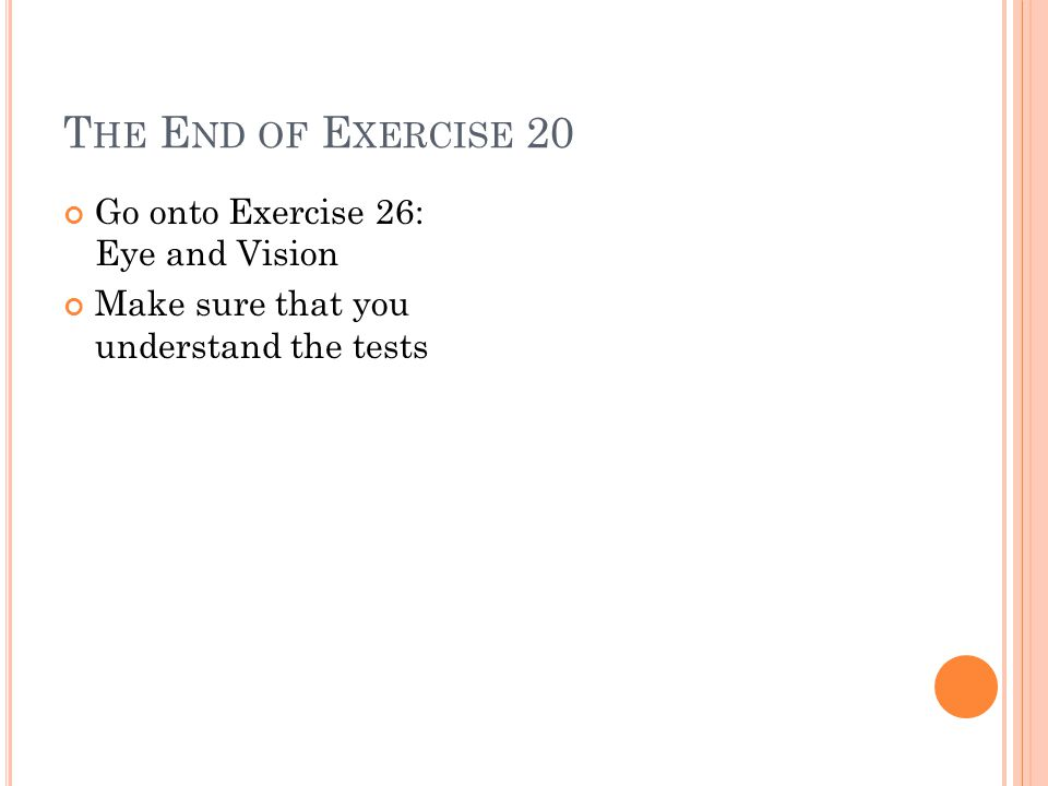 T HE E ND OF E XERCISE 20 Go onto Exercise 26: Eye and Vision Make sure that you understand the tests