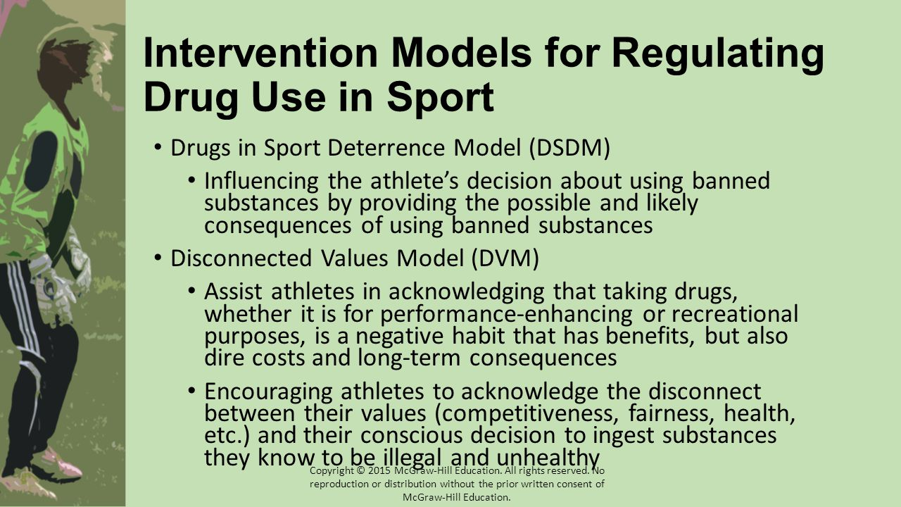 Intervention Models for Regulating Drug Use in Sport Drugs in Sport Deterrence Model (DSDM) Influencing the athlete's decision about using banned substances by providing the possible and likely consequences of using banned substances Disconnected Values Model (DVM) Assist athletes in acknowledging that taking drugs, whether it is for performance-enhancing or recreational purposes, is a negative habit that has benefits, but also dire costs and long-term consequences Encouraging athletes to acknowledge the disconnect between their values (competitiveness, fairness, health, etc.) and their conscious decision to ingest substances they know to be illegal and unhealthy Copyright © 2015 McGraw-Hill Education.