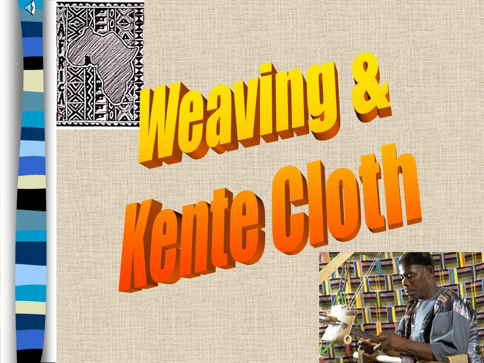 Kente Cloth, Ghana Kente Cloth –Weaving done by men in West Africa –Woven in long narrow strips, then sewn together into large fabrics –Traditionally worn draped across the shoulders