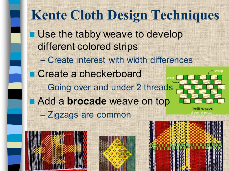 Kente Cloth Design Techniques Use the tabby weave to develop different colored strips –Create interest with width differences Create a checkerboard –G