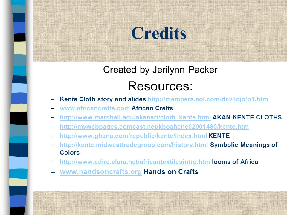 Credits Created by Jerilynn Packer Resources: –Kente Cloth story and slides http://members.aol.com/davilojo/p1.htmhttp://members.aol.com/davilojo/p1.htm –www.africancrafts.com African Craftswww.africancrafts.com –http://www.marshall.edu/akanart/cloth_kente.html AKAN KENTE CLOTHShttp://www.marshall.edu/akanart/cloth_kente.html –http://mywebpages.comcast.net/kboahene02001480/kente.htmhttp://mywebpages.comcast.net/kboahene02001480/kente.htm –http://www.ghana.com/republic/kente/index.html KENTEhttp://www.ghana.com/republic/kente/index.html –http://kente.midwesttradegroup.com/history.html Symbolic Meanings of Colorshttp://kente.midwesttradegroup.com/history.html –http://www.adire.clara.net/africantextilesintro.htm looms of Africahttp://www.adire.clara.net/africantextilesintro.htm –www.handsoncrafts.org Hands on Craftswww.handsoncrafts.org