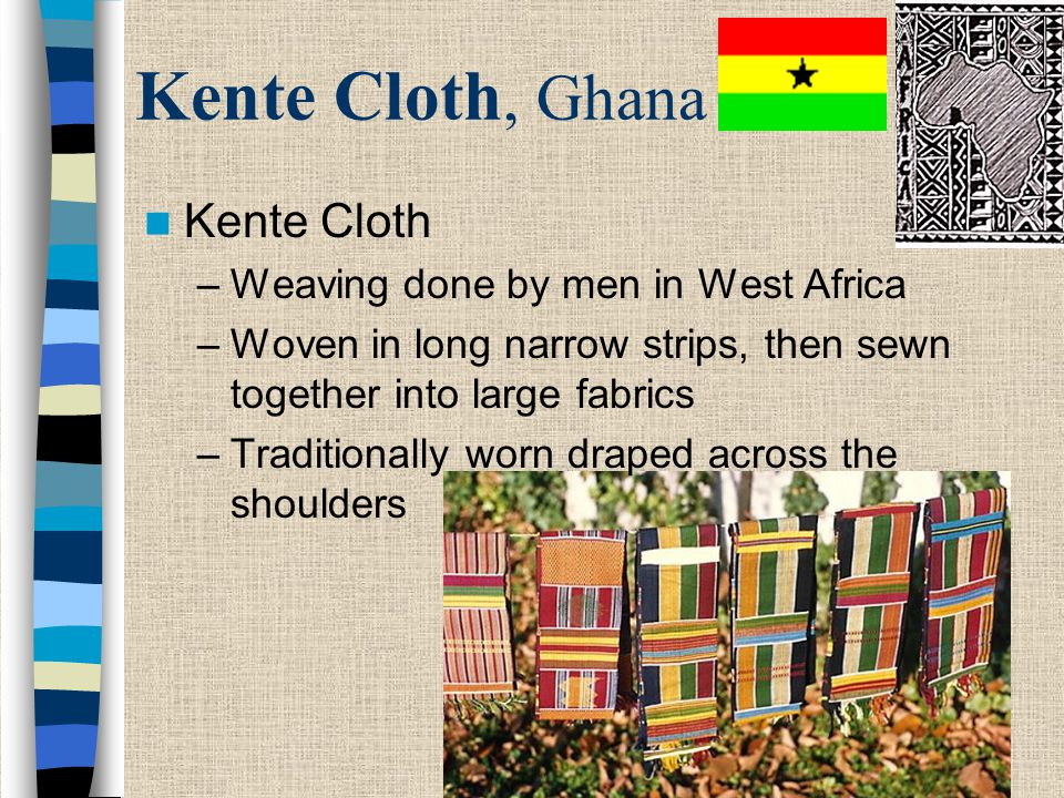 Kente Cloth, Ghana Kente Cloth –Weaving done by men in West Africa –Woven in long narrow strips, then sewn together into large fabrics –Traditionally