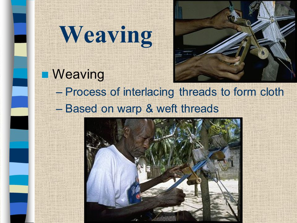 Weaving - Warp Warp –Threads are strung vertically on a loom –Form the skeleton of the weaving