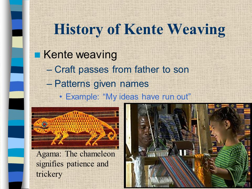 """History of Kente Weaving Kente weaving –Craft passes from father to son –Patterns given names Example: """"My ideas have run out"""" Agama: The chameleon si"""
