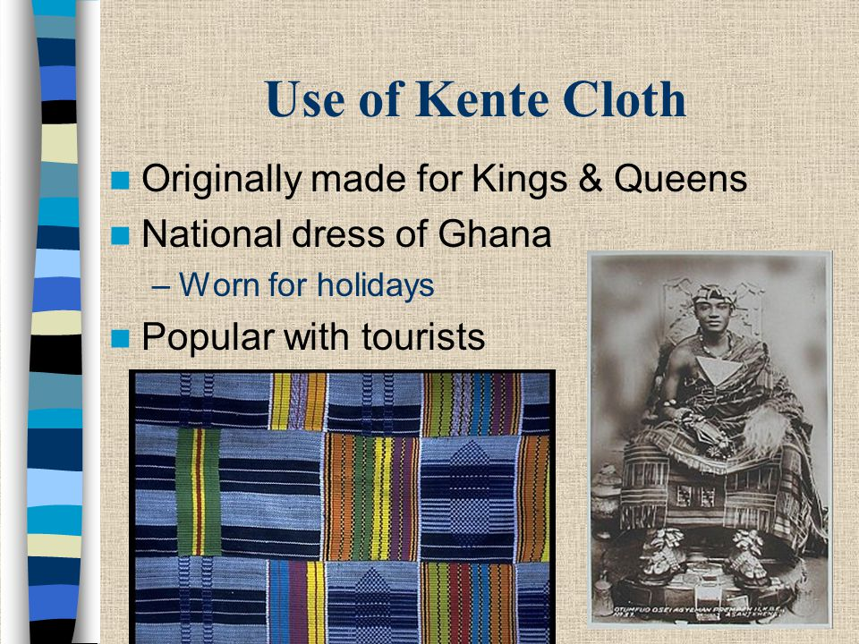 Use of Kente Cloth Originally made for Kings & Queens National dress of Ghana –Worn for holidays Popular with tourists