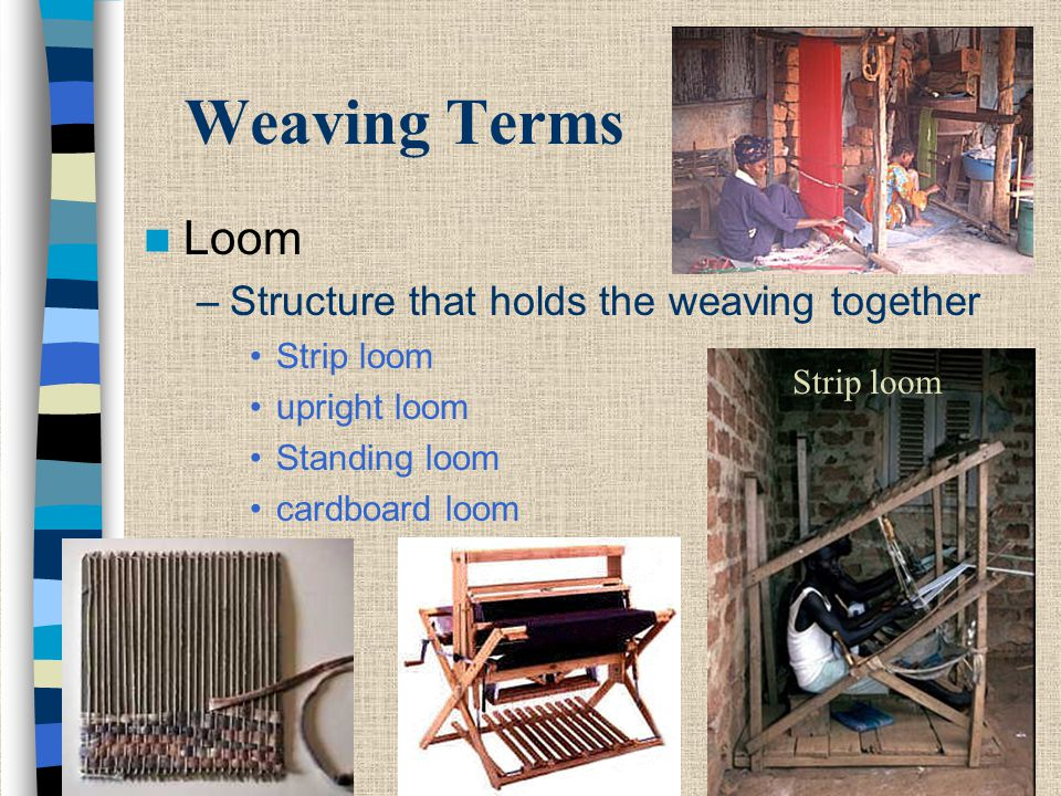 Weaving Terms Loom –Structure that holds the weaving together Strip loom upright loom Standing loom cardboard loom Strip loom