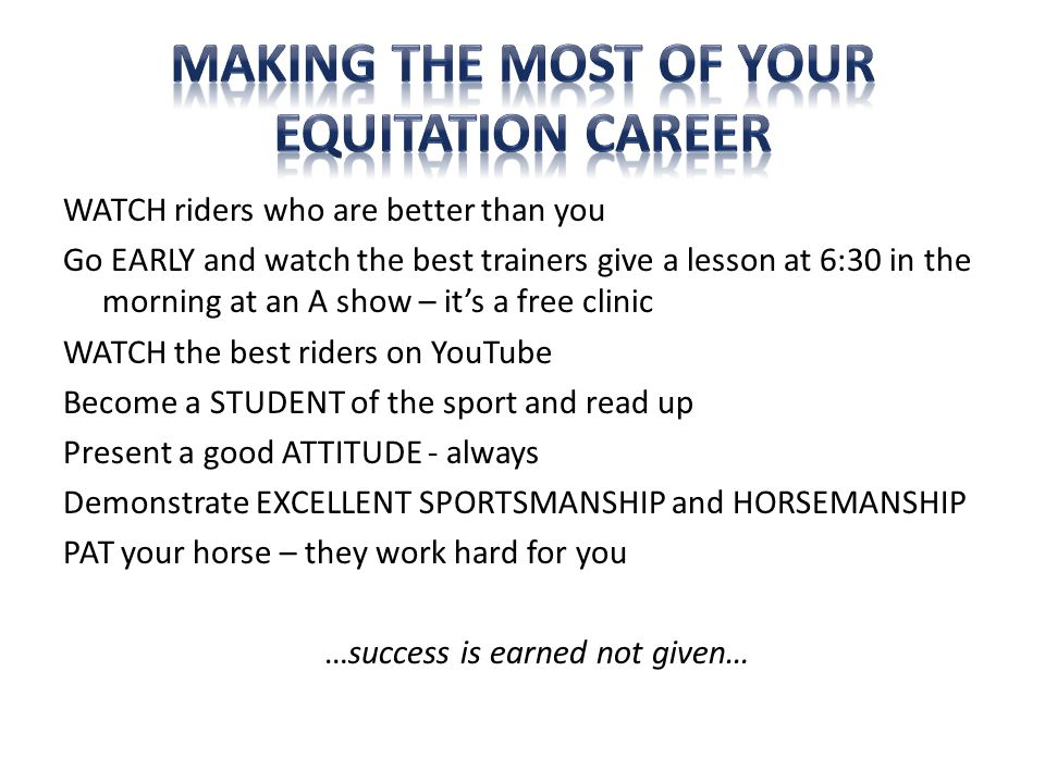 WATCH riders who are better than you Go EARLY and watch the best trainers give a lesson at 6:30 in the morning at an A show – it's a free clinic WATCH the best riders on YouTube Become a STUDENT of the sport and read up Present a good ATTITUDE - always Demonstrate EXCELLENT SPORTSMANSHIP and HORSEMANSHIP PAT your horse – they work hard for you …success is earned not given…