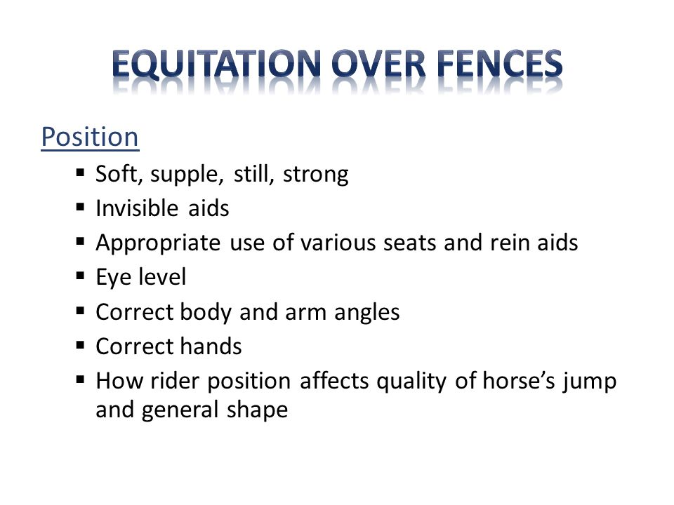 Position  Soft, supple, still, strong  Invisible aids  Appropriate use of various seats and rein aids  Eye level  Correct body and arm angles  Correct hands  How rider position affects quality of horse's jump and general shape