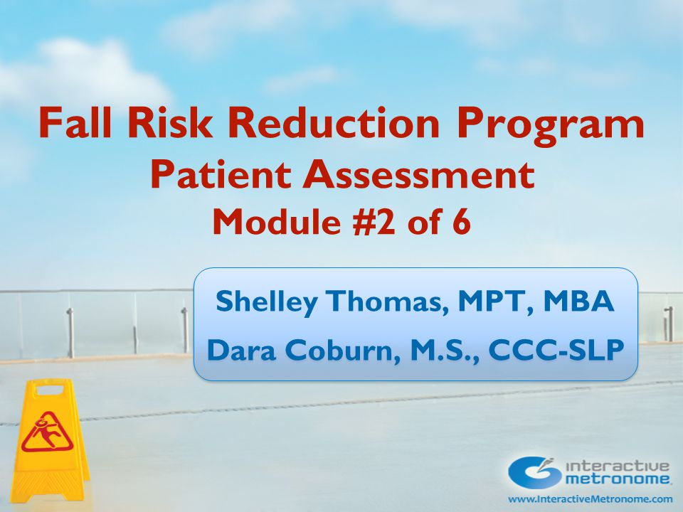 Fall Risk Reduction Program Patient Assessment Module #2 of 6 Shelley Thomas, MPT, MBA Dara Coburn, M.S., CCC-SLP Shelley Thomas, MPT, MBA Dara Coburn