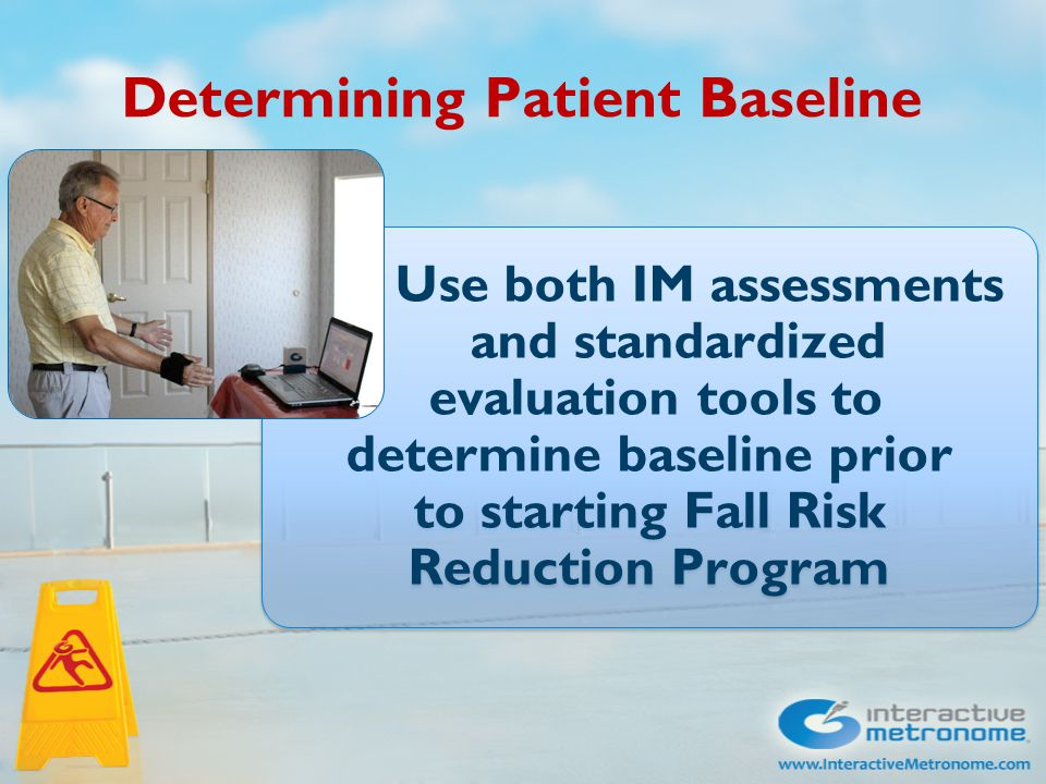 Determining Patient Baseline Use both IM assessments and standardized evaluation tools to determine baseline prior to starting Fall Risk Reduction Pro
