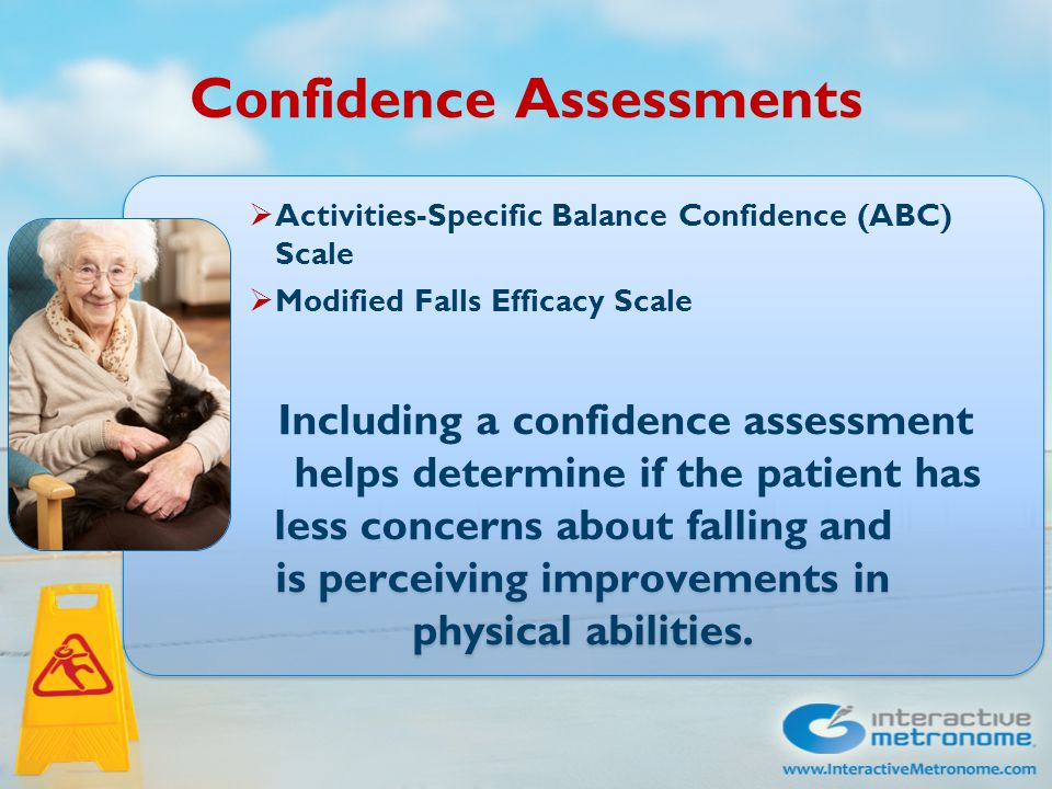 Confidence Assessments  Activities-Specific Balance Confidence (ABC) Scale  Modified Falls Efficacy Scale Including a confidence assessment helps determine if the patient has less concerns about falling and is perceiving improvements in physical abilities.
