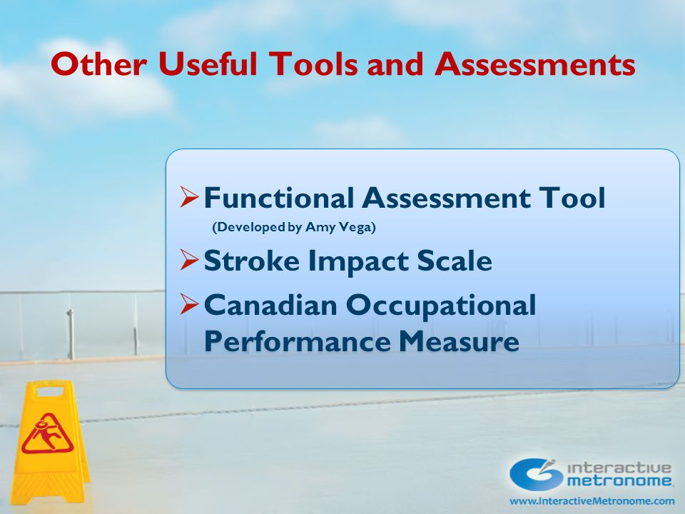 Other Useful Tools and Assessments  Functional Assessment Tool (Developed by Amy Vega)  Stroke Impact Scale  Canadian Occupational Performance Meas