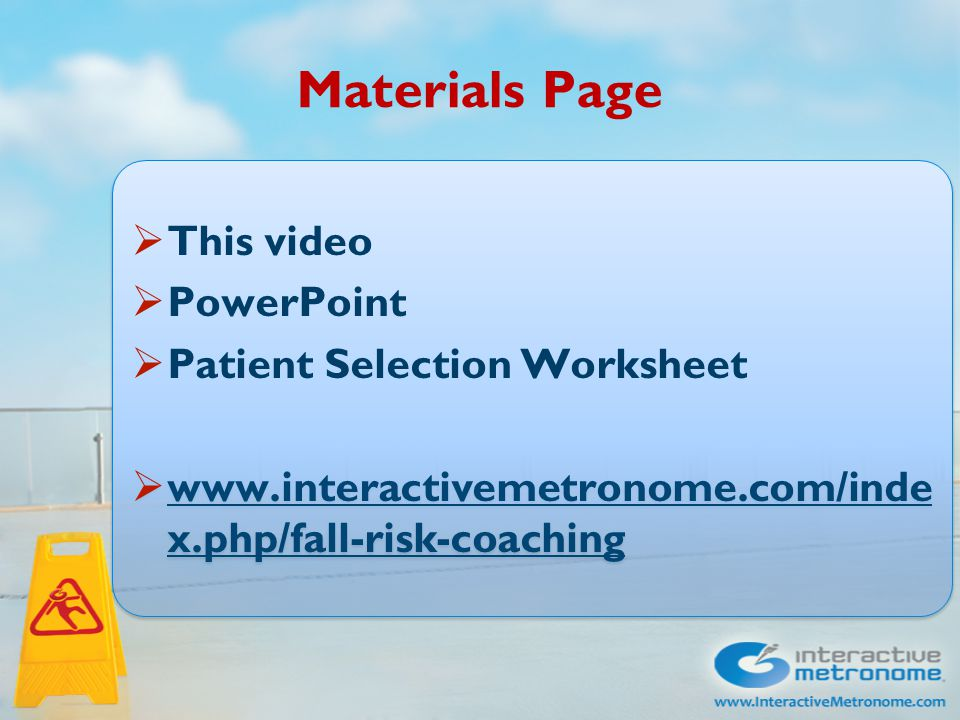 Materials Page  This video  PowerPoint  Patient Selection Worksheet  www.interactivemetronome.com/inde x.php/fall-risk-coaching www.interactivemetronome.com/inde x.php/fall-risk-coaching  This video  PowerPoint  Patient Selection Worksheet  www.interactivemetronome.com/inde x.php/fall-risk-coaching www.interactivemetronome.com/inde x.php/fall-risk-coaching