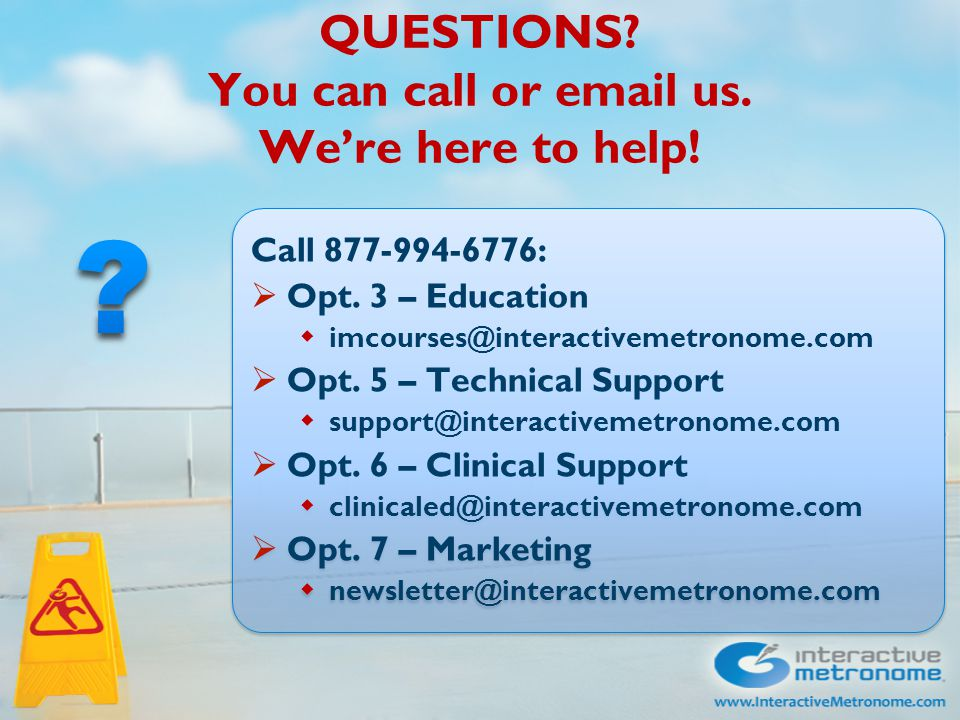 QUESTIONS? You can call or email us. We're here to help! Call 877-994-6776:  Opt. 3 – Education  imcourses@interactivemetronome.com  Opt. 5 – Techn