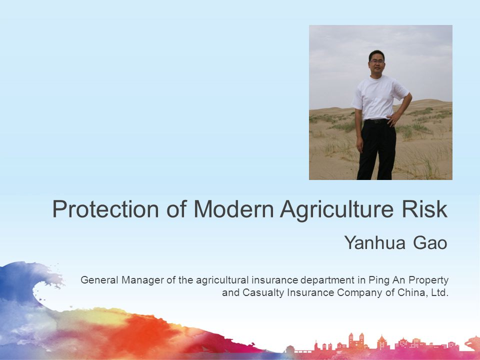 Protection of Modern Agriculture Risk Yanhua Gao General Manager of the agricultural insurance department in Ping An Property and Casualty Insurance C