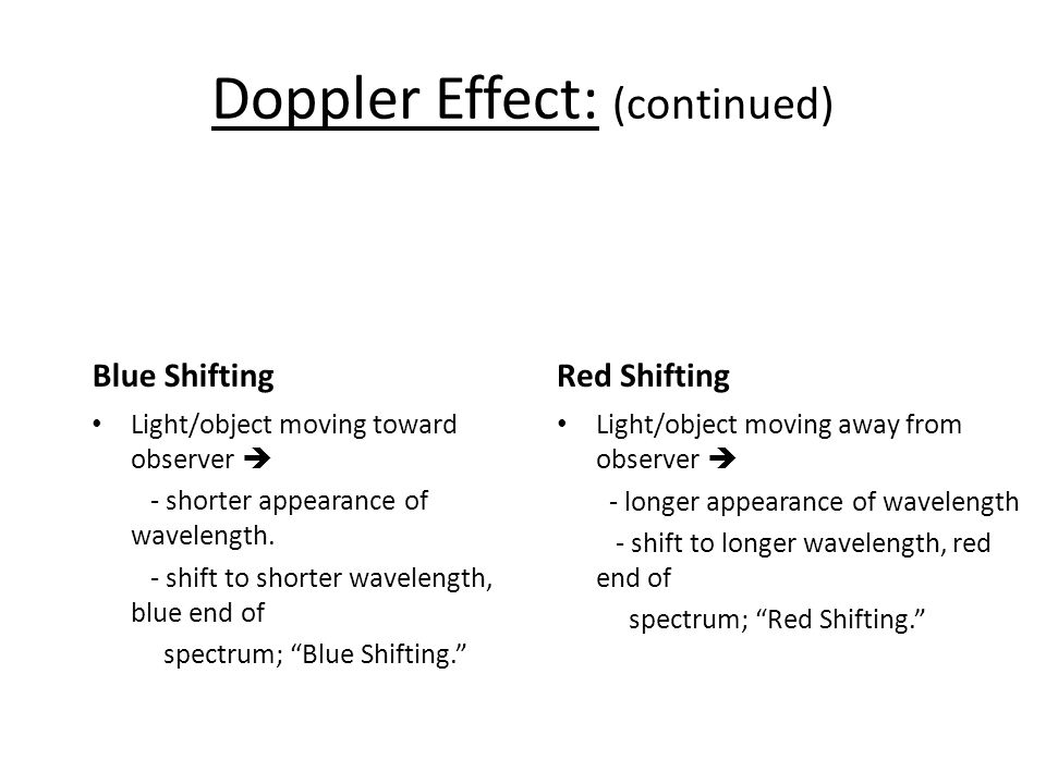 Doppler Effect: (continued) Blue Shifting Light/object moving toward observer  - shorter appearance of wavelength.