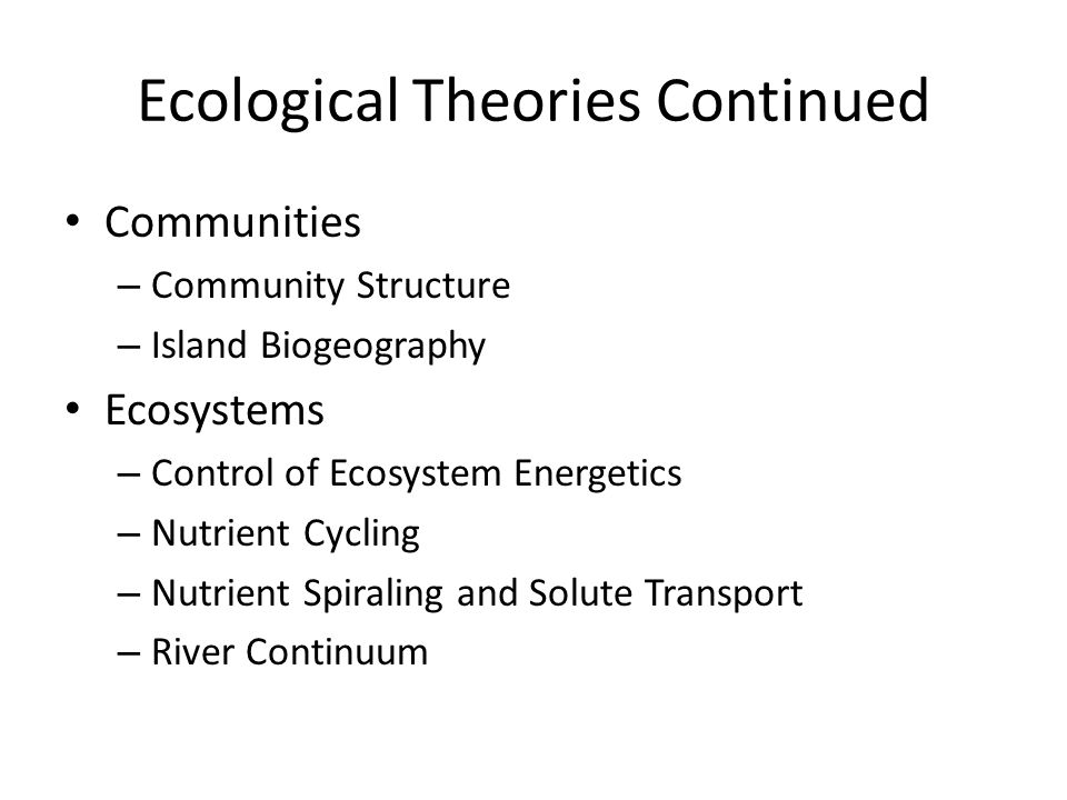Ecological Theories Continued Communities – Community Structure – Island Biogeography Ecosystems – Control of Ecosystem Energetics – Nutrient Cycling – Nutrient Spiraling and Solute Transport – River Continuum