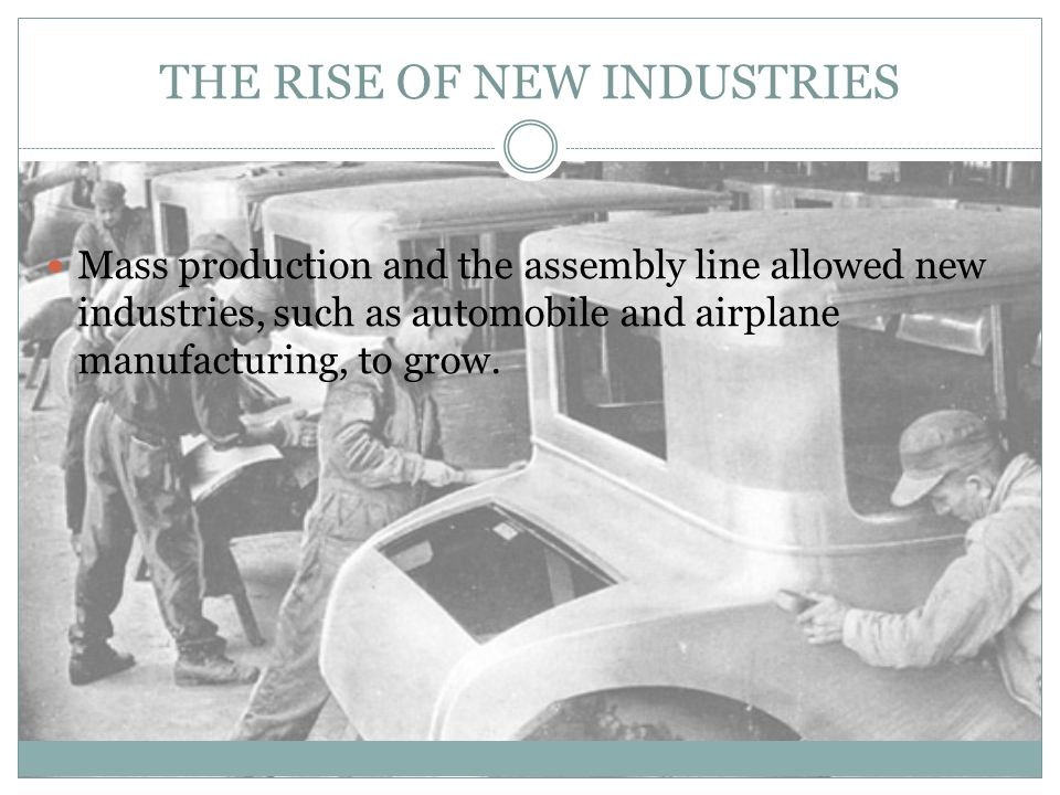 THE ASSEMBLY LINE AND THE MODEL T Assembly Line: developed by Henry Ford—divided operations into simple tasks and cut unnecessary motion to a minimum.