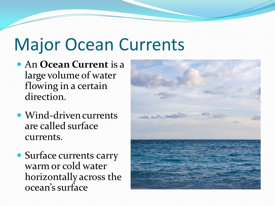 Major Ocean Currents An Ocean Current is a large volume of water flowing in a certain direction. Wind-driven currents are called surface currents. Sur
