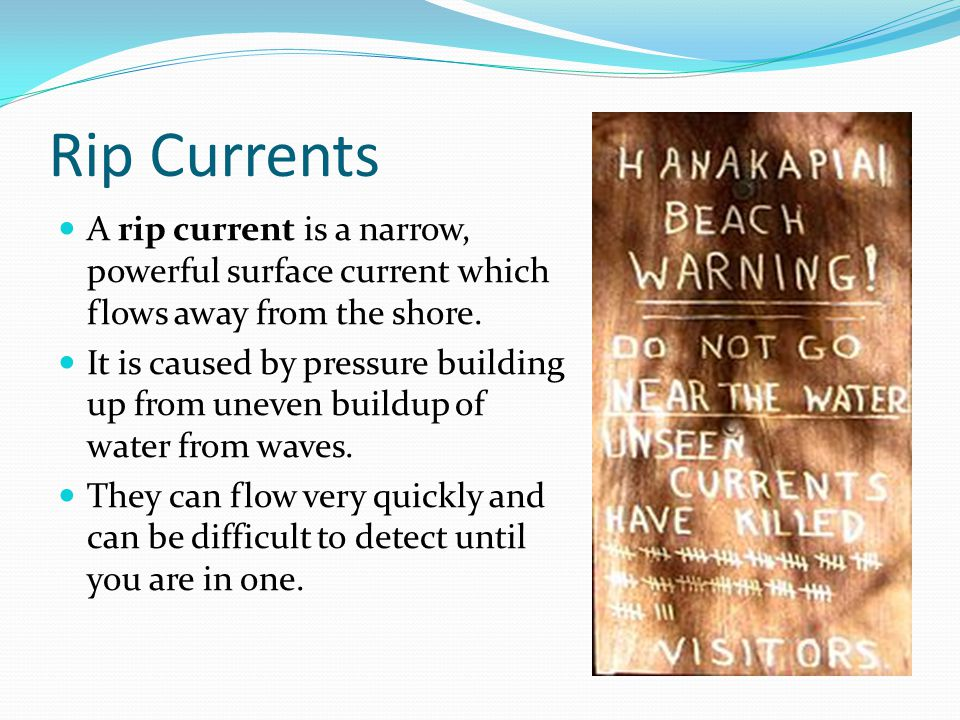 Rip Currents A rip current is a narrow, powerful surface current which flows away from the shore. It is caused by pressure building up from uneven bui
