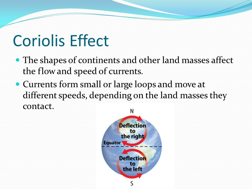 Coriolis Effect The shapes of continents and other land masses affect the flow and speed of currents. Currents form small or large loops and move at d