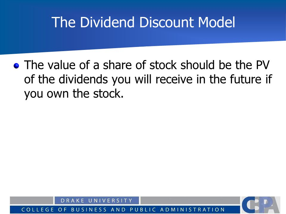 The Dividend Discount Model The value of a share of stock should be the PV of the dividends you will receive in the future if you own the stock.