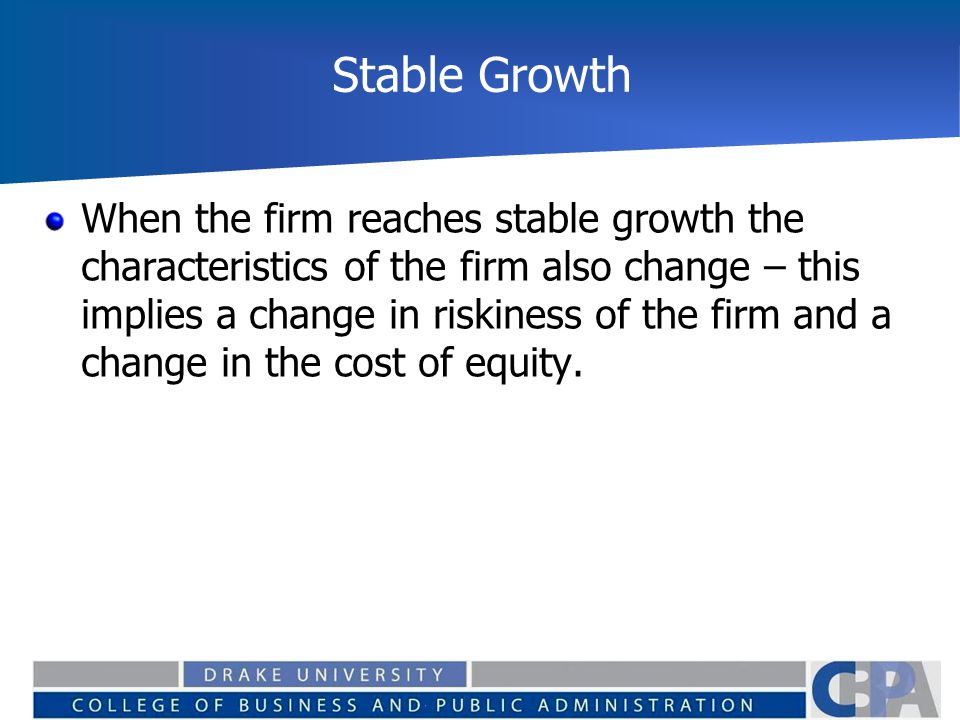 Stable Growth When the firm reaches stable growth the characteristics of the firm also change – this implies a change in riskiness of the firm and a change in the cost of equity.