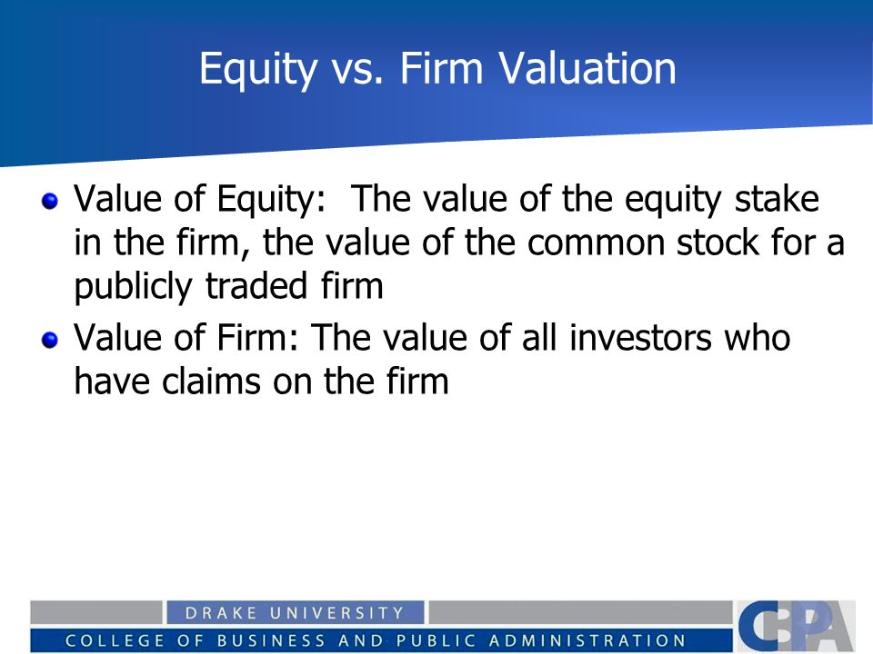 Equity vs. Firm Valuation Value of Equity: The value of the equity stake in the firm, the value of the common stock for a publicly traded firm Value o