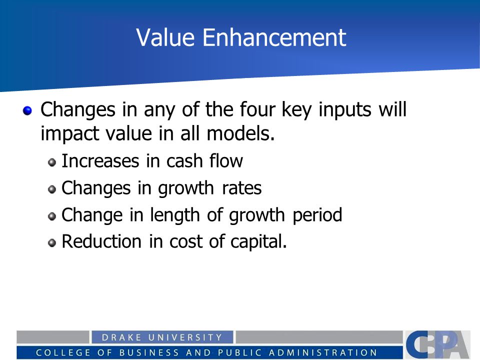 Value Enhancement Changes in any of the four key inputs will impact value in all models.