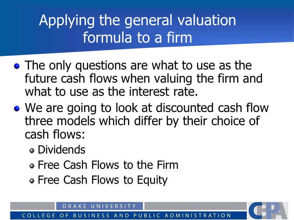 Applying the general valuation formula to a firm The only questions are what to use as the future cash flows when valuing the firm and what to use as the interest rate.