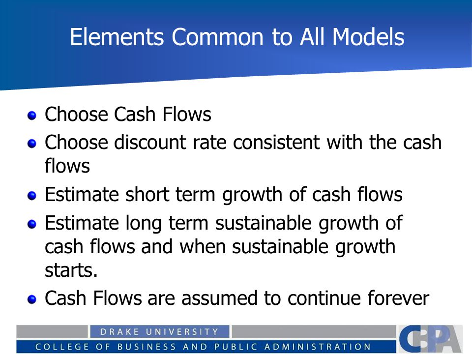 Elements Common to All Models Choose Cash Flows Choose discount rate consistent with the cash flows Estimate short term growth of cash flows Estimate long term sustainable growth of cash flows and when sustainable growth starts.