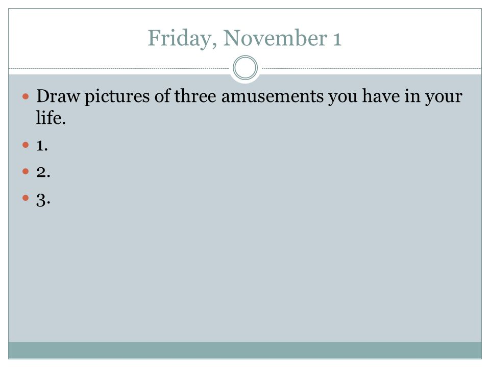 Friday, November 1 Draw pictures of three amusements you have in your life. 1. 2. 3.